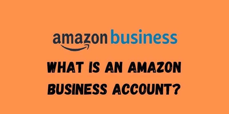 WHAT IS AN AMAZON BUSINESS ACCOUNT